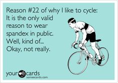 Reason #22 of why I like to cycle: It is the only valid reason to wear spandex in public. Well, kind of... Okay, not really.