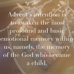 """""""Advent is concerned with that very connection between memory and hope which is so necessary to man. Advent's intention is to awaken the most profound and basic emotional memory within us, namely, the memory of the God who became a child. ..."""