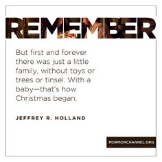"""Remember but first and forever there was just a little family, without toys or trees or tinsel. With a baby—that's how Christmas began.""—Elder Jeffrey R. Holland"