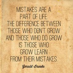 Mistakes are a part of life. The difference between those who don't grow and those who do grow is those who grow learn from their mistakes. -Gerald Brooks