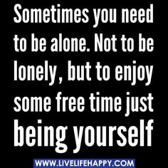 Sometimes you need to be alone. Not to be lonely, but to enjoy some free time just being yourself.