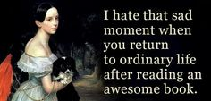 I hate that sad moment when you return to ordinary life after reading an awesome book.