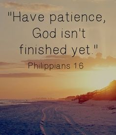 "Bible verse ~ Philippians 1:6 ""I am sure that God Who began the good work in you will keep on working in you until the day Jesus Christ comes again."""