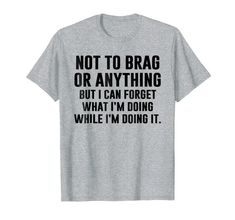 Totally me! - Not To Brag Or Anything Funny I Can't Even T-shirt - Not to brag or anything, but some people can forget what they are doing while they are doing it! It's not bad, weird, awkward or anything. It's a specialty! Sarcastic Shirts, Funny Shirt Sayings, T Shirts With Sayings, Funny Shirts, Funny Quotes, Tee Shirts, Shirt Quotes, Funny Sweatshirts, Funny Sweaters