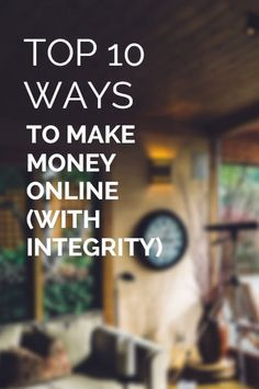 The Top 10 Ways to Make Money Online (with integrity) - 2017 UPDATE