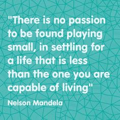 """""""There is no passion to be found playing small, in settling for a life that is less than the one you are capable of living""""  -- Nelson Mandela, 11th President of South Africa"""