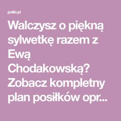 Walczysz o piękną sylwetkę razem z Ewą Chodakowską? Zobacz kompletny plan posiłków opracowany we współpracy ze znaną trenerką. Siedem dni gotowych do wykorzystania, proste, szybkie i ekstra smaczne posiłki. Ściągnij dietę, zapisz, wydrukuj i zacznij już dziś! To jedna z najskuteczniejszych diet w Polsce!