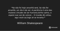 ❝Se não foi hoje amanhã será. Se não for amanhã, um dia à de ser. A paciência é uma das maiores virtudes do ser humano,tenha calma, e espere sua vez de vencer… O mundo dá voltas,... — William Shakespeare