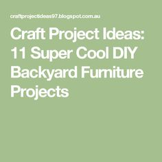 Craft Project Ideas: 11 Super Cool DIY Backyard Furniture Projects