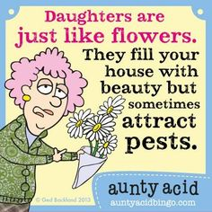 daughters are just like flowers..they fill your house with beauty but sometimes, it attract pests..