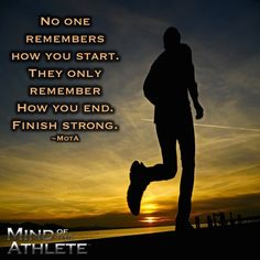 No one remembers how you start. They only remember how you end. Finish strong.