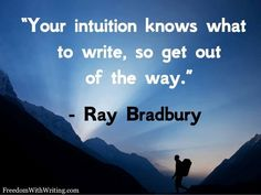 All my writing is based on my intuition. I could not write any other way.