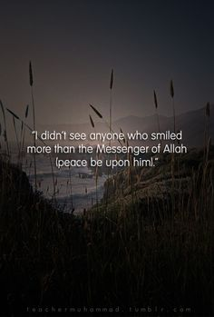 "Abdullah bin Al-Haarith said, ""I didn't see anyone who smiled more than the Messenger of Allah (peace be upon him)."" [Tirmithi, 3641]"