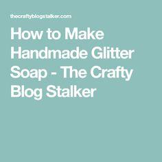 How to Make Handmade Glitter Soap - The Crafty Blog Stalker