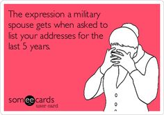 The expression a military spouse gets when asked to list your addresses for the last 5 years.