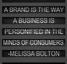 A brand is the way a business is personified in the minds of consumers. -Melissa Bolton
