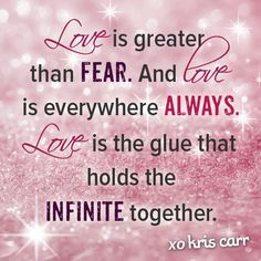 """""""Love is greater than fear."""" Kris Carr"""