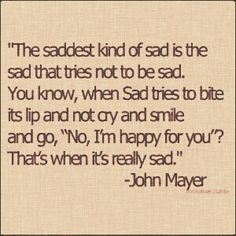 The saddest kind of sad. Im Happy For You, Late Night Thoughts, Feeling Helpless, John Mayer, Sad, Feelings, Quotes, Quotations, Qoutes