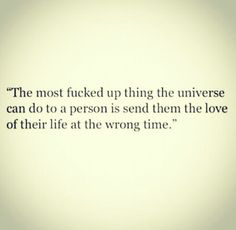 The most f*cked up thing the Universe can do to a person is send them the love of their life at the wrong time.