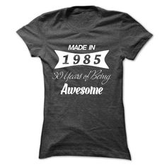 Made In 1985 - 30 Years Of Being Awesome !!! WERE YOU BORN IN 1985? If yes, this Special Edition Hoodie/TShirt is a MUST HAVE for you!
