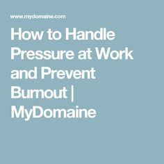 How to Handle Pressure at Work and Prevent Burnout | MyDomaine