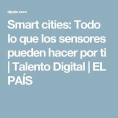 Smart cities:  Todo lo que los sensores pueden hacer por ti   Talento Digital   EL PAÍS