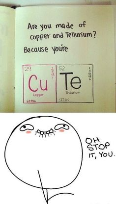 Are you made of copper and tellurium? Hmm perfect valentines day card for a nerdy guy..!!