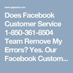 Does Facebook Customer Service 1-850-361-8504 Team Remove My Errors?Yes. Our Facebook Customer Service team has the unique capability of sorting out any kind of hectic situation in a meaningful manner. If you are dealing with same kind of issues, just dial our toll free number 1-850-361-8504 which can be accessible all day long to get full support from our experts in the best possible way. For more services and inquiry visit…