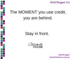 The moment you use credit, you are behind. Stay in front.