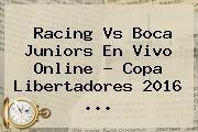 http://tecnoautos.com/wp-content/uploads/imagenes/tendencias/thumbs/racing-vs-boca-juniors-en-vivo-online-copa-libertadores-2016.jpg Copa Libertadores 2016. Racing vs Boca Juniors en vivo online ? Copa Libertadores 2016 ..., Enlaces, Imágenes, Videos y Tweets - http://tecnoautos.com/actualidad/copa-libertadores-2016-racing-vs-boca-juniors-en-vivo-online-copa-libertadores-2016/