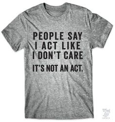 People say I act like I don't care... It's not an act!