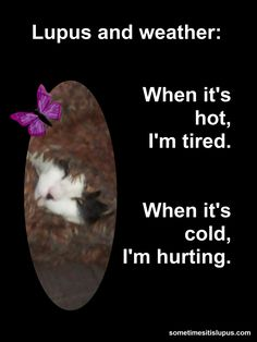 It's winter here in Brisbane... the colder the weather gets, the more I suffer from aches and pains.  http://www.sometimesitislupus.com/2013/06/lupus-and-weather.html