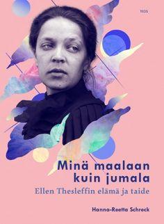 Hanna-Reetta Schreck: Minä maalaan kuin jumala. Ellen Thesleffin  elämä ja taide. Teos 2017