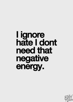 I ignore hate I don't need that negative energy.