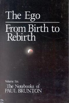 The Notebooks of Paul Brunton : Ego / From Birth to Rebirth v. 6 - Paul Brunton