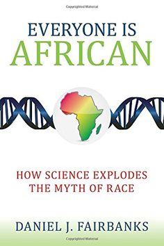 Everyone Is African: How Science Explodes the Myth of Race by Daniel J. Fairbanks GN289 .F35 2015