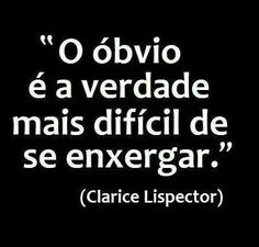 """O óbvio é a verdade mais difícil de se enxergar."" Clarice Lispector"