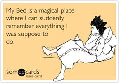 My Bed is a magical place where I can suddenly remember everything I was suppose to do.