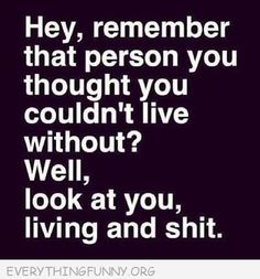 """""""Hey, remember that person you thought you couldn't life without? Well, look at you, living and shit!"""""""