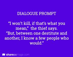 """Prompt -- """"I won't kill, if that's what you mean,"""" the thief says. """"but between one destitute and another, I know a few people who would"""""""