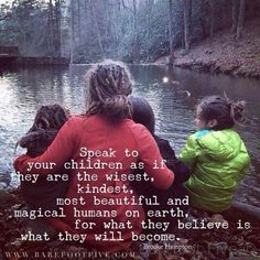 Speak to your children as if they are the wisest, kindest, most beautiful and magical humans on earth, for what they believe is what they will become.