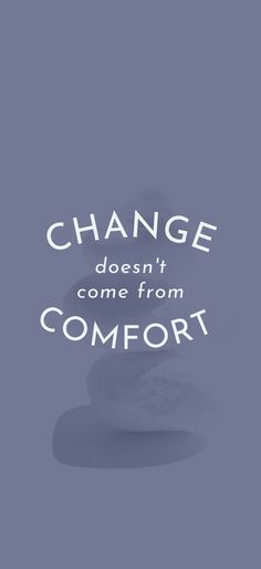 Change doesn't come from Comfort