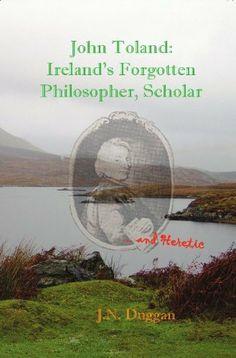 John Toland: Ireland's Forgotten Philosopher, Scholar ... and Heretic by J.N. Duggan, http://www.amazon.com/dp/B006Q3IM7S/ref=cm_sw_r_pi_dp_MAk7pb102JSW1