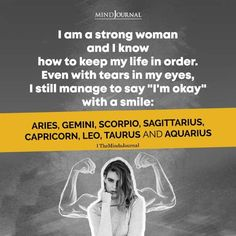 """I am a strong woman and I know how to keep my life in order. Even with tears in my eyes, I still manage to say """"I'm okay"""" with a smile: Aries, Gemini, Scorpio, Sagittarius, Capricorn, Leo, Taurus And Aquarius #zodiactraits #zodiacsign #astrology #zodiacwomen #zodiacpersonality"""