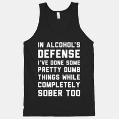 In Alcohol's Defense I've Done Some Pretty Dumb Things While Completely Sober Too haha Cool Shirts, Funny Shirts, Float Trip, Girls Vacation, Drinking Shirts, Sober, Dumb And Dumber, Just Love, Haha
