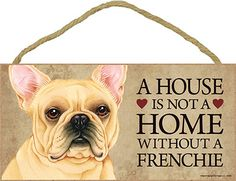 A House is Not a Home Without a Frenchie French Bulldog
