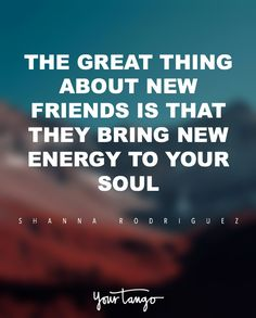 """""""The great thing about new friends is that they bring new energy to your soul."""" — Shanna Rodriguez"""