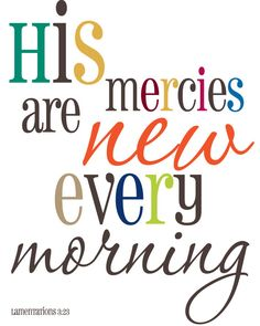 """The steadfast love of the LORD never ceases; his mercies never come to an end; they are new every morning; great is your faithfulness.""  Lamentations 3:22-23"