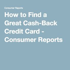 How to Find a Great Cash-Back Credit Card - Consumer Reports