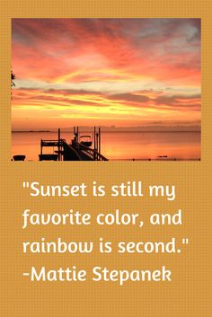 Sunset is still my favorite color, and rainbow is second.  -Mattie Stepanek